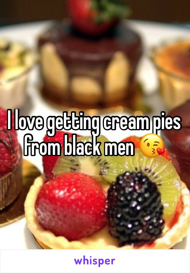 I love getting cream pies from black men 😘