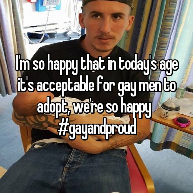 I'm so happy that in today's age it's acceptable for gay men to adopt, we're so happy   #gayandproud