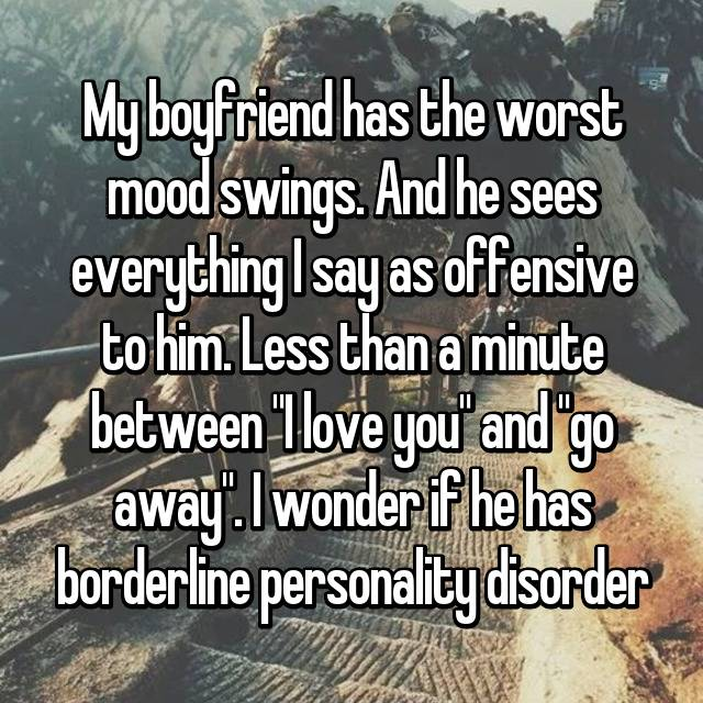"My boyfriend has the worst mood swings. And he sees everything I say as offensive to him. Less than a minute between ""I love you"" and ""go away"". I wonder if he has borderline personality disorder"