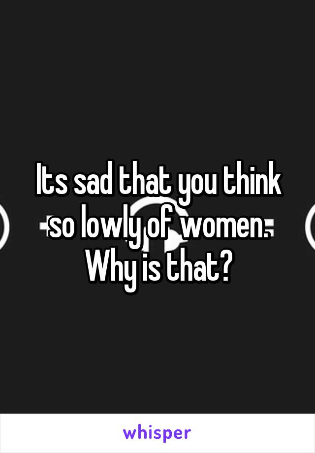 Its sad that you think so lowly of women. Why is that?