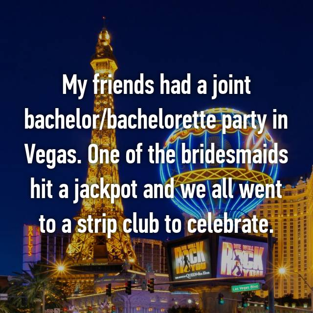 My friends had a joint bachelor/bachelorette party in Vegas. One of the bridesmaids hit a jackpot and we all went to a strip club to celebrate.
