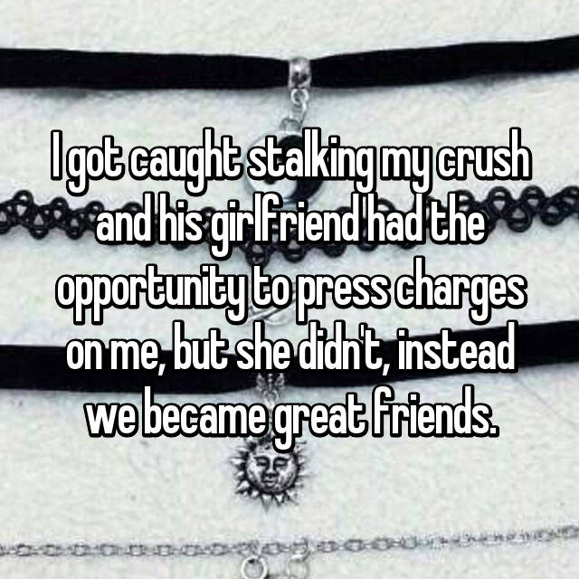 I got caught stalking my crush and his girlfriend had the opportunity to press charges on me, but she didn't, instead we became great friends.