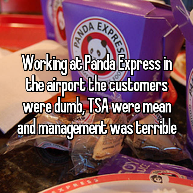 Working at Panda Express in the airport the customers were dumb, TSA were mean and management was terrible