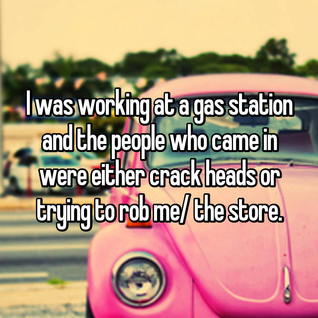 I was working at a gas station and the people who came in were either crack heads or trying to rob me/ the store.