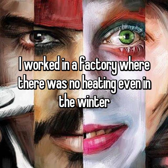 I worked in a factory where there was no heating even in the winter