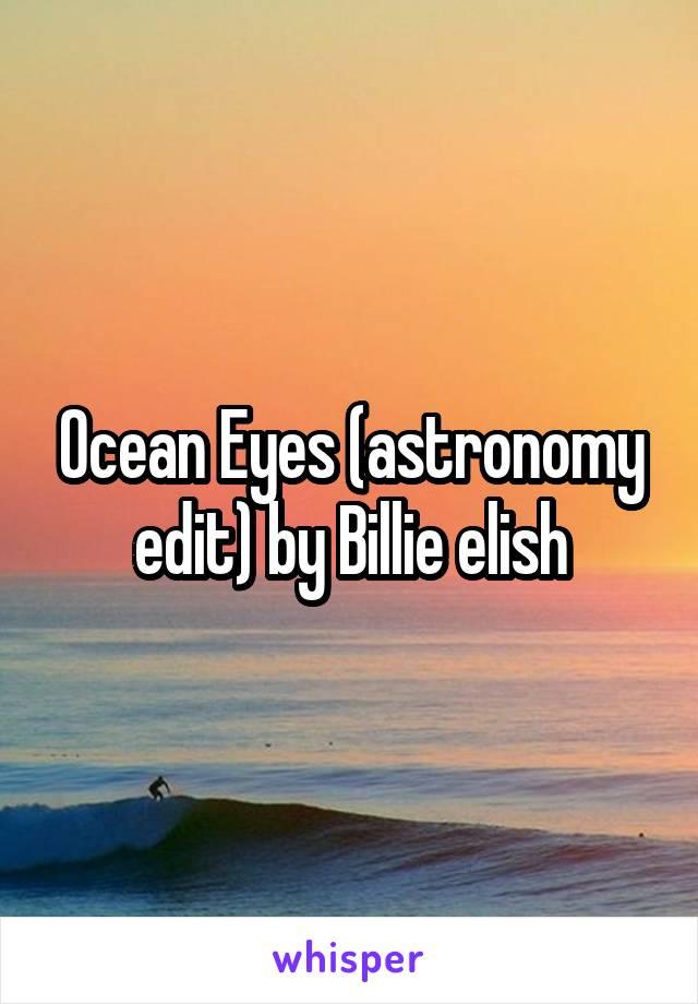 Ocean Eyes (astronomy edit) by Billie elish