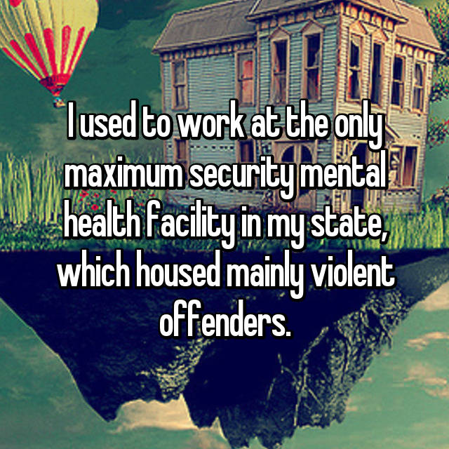 I used to work at the only maximum security mental health facility in my state, which housed mainly violent offenders.