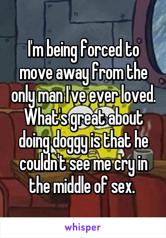 I'm being forced to move away from the only man I've ever loved. What's great about doing doggy is that he couldn't see me cry in the middle of sex.