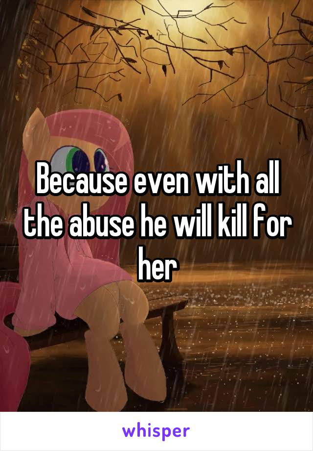 Because even with all the abuse he will kill for her