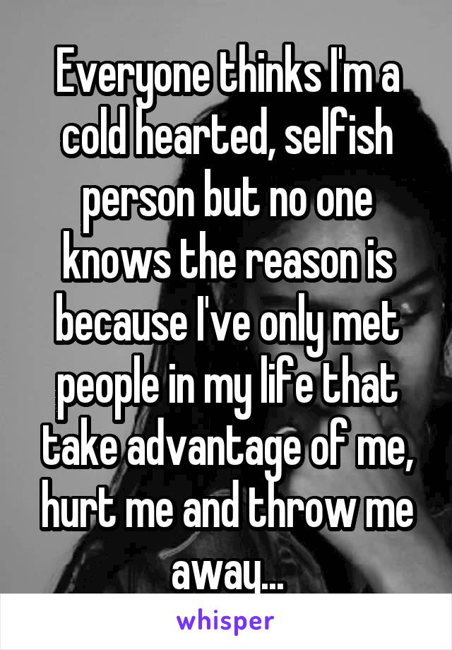 Everyone thinks I'm a cold hearted, selfish person but no