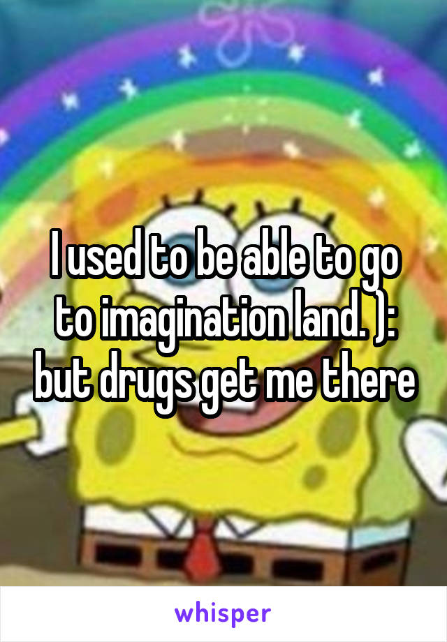 I used to be able to go to imagination land. ): but drugs get me there