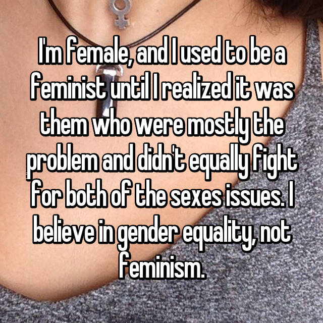 I'm female, and I used to be a feminist until I realized it was them who were mostly the problem and didn't equally fight for both of the sexes issues. I believe in gender equality, not feminism.