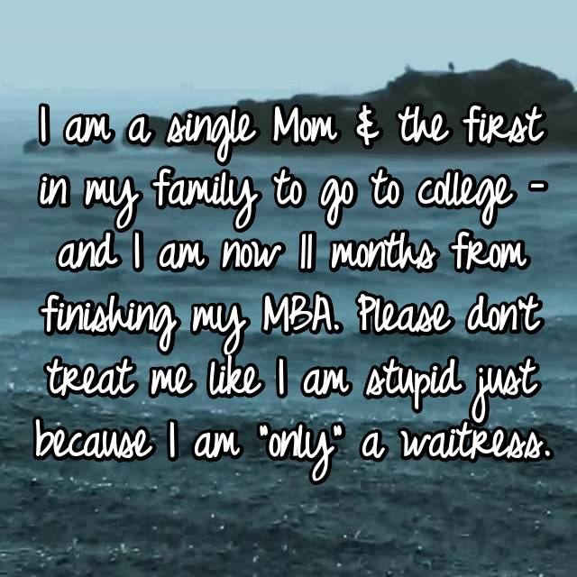 "I am a single Mom & the first in my family to go to college - and I am now 11 months from finishing my MBA. Please don't treat me like I am stupid just because I am ""only"" a waitress."