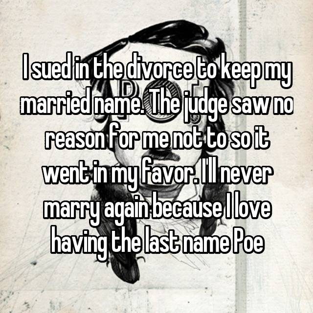 I sued in the divorce to keep my married name. The judge saw no reason for me not to so it went in my favor. I'll never marry again because I love having the last name Poe