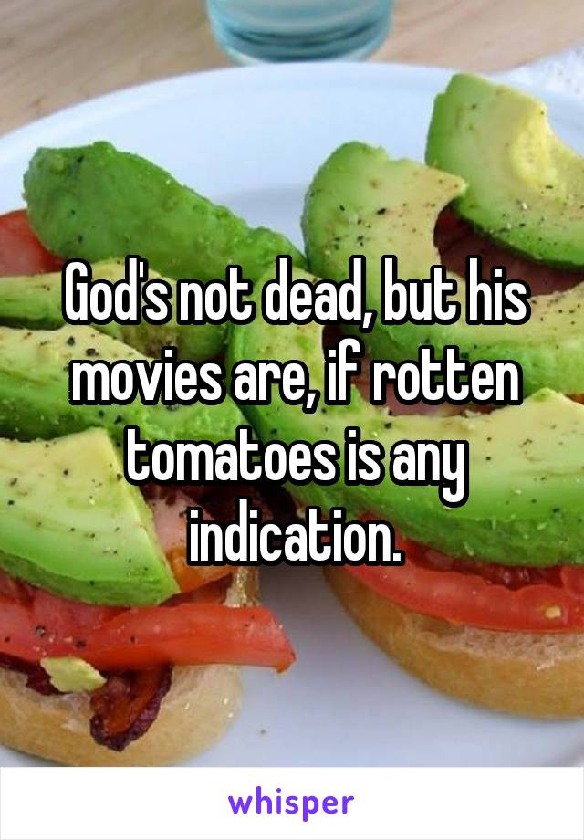 God's not dead, but his movies are, if rotten tomatoes is any indication.