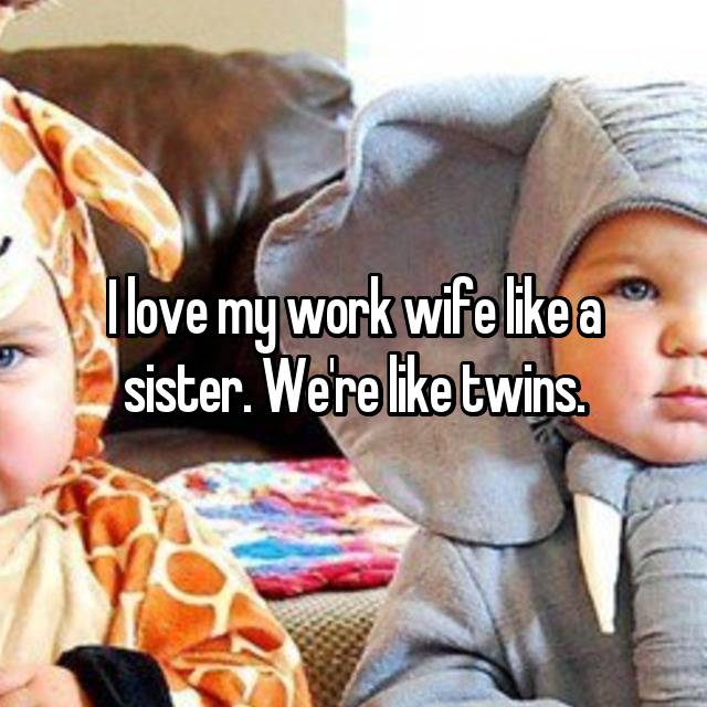I love my work wife like a sister. We're like twins.
