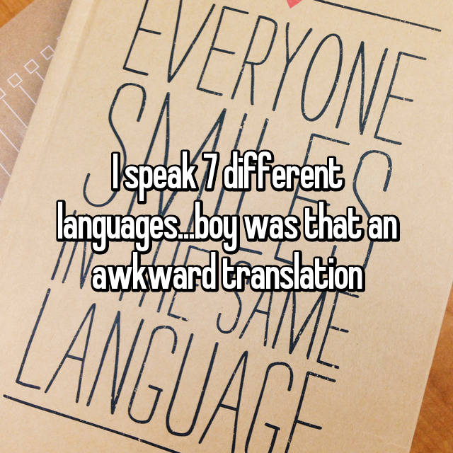 I speak 7 different languages...boy was that an awkward translation