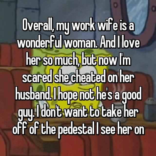 Overall, my work wife is a wonderful woman. And I love her so much, but now I'm scared she cheated on her husband. I hope not he's a good guy. I don't want to take her off of the pedestal I see her on