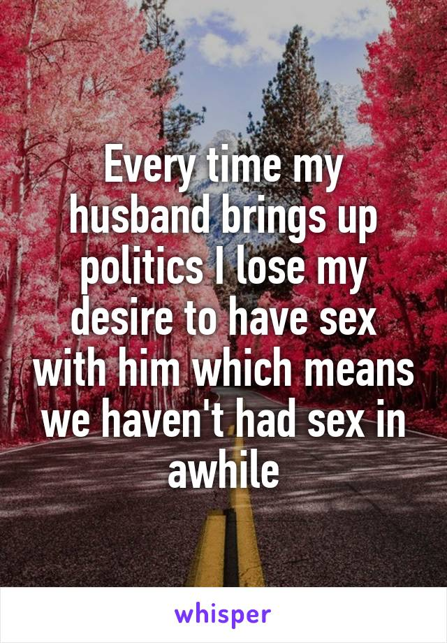 Every time my husband brings up politics I lose my desire to have sex with him which means we haven't had sex in awhile