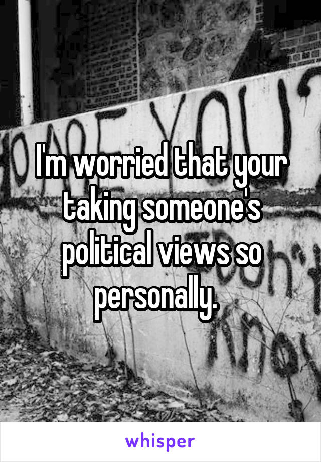 I'm worried that your taking someone's political views so personally.