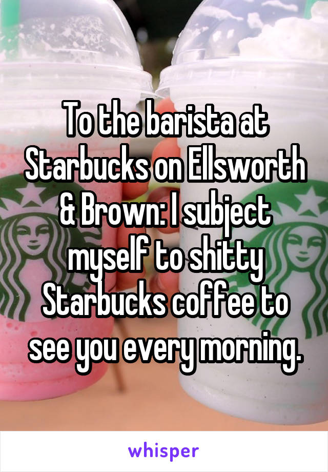 To the barista at Starbucks on Ellsworth & Brown: I subject myself to shitty Starbucks coffee to see you every morning.