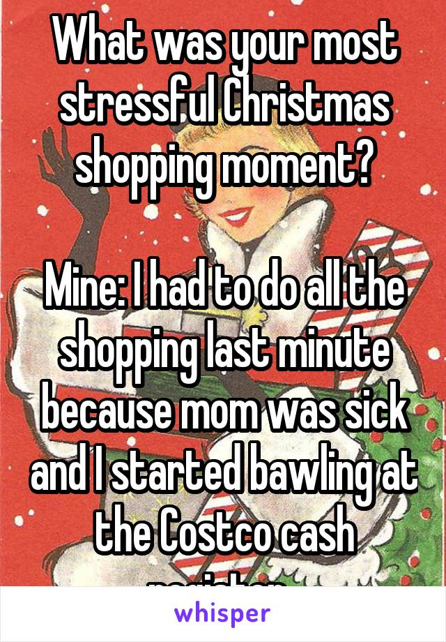 What was your most stressful Christmas shopping moment?  Mine: I had to do all the shopping last minute because mom was sick and I started bawling at the Costco cash register.