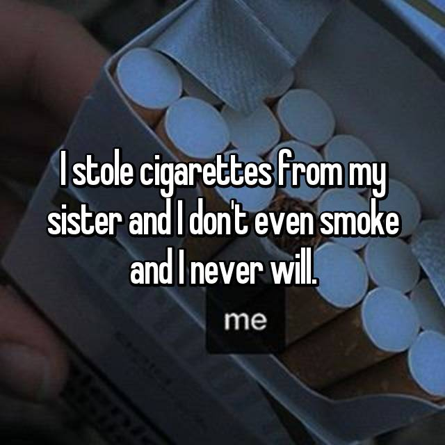 I stole cigarettes from my sister and I don't even smoke and I never will.