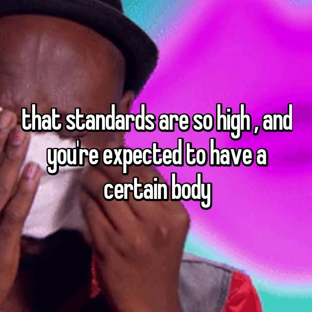 that standards are so high , and you're expected to have a certain body