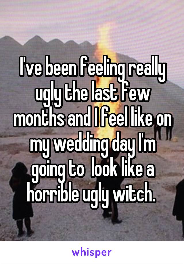 I've been feeling really ugly the last few months and I feel like on my wedding day I'm going to  look like a horrible ugly witch.