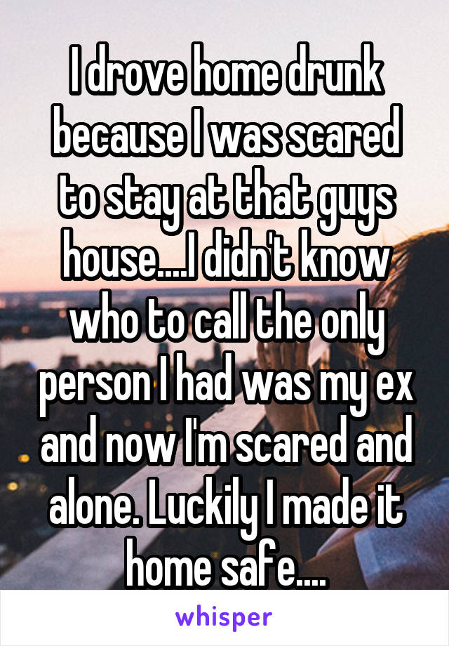I drove home drunk because I was scared to stay at that guys house....I didn't know who to call the only person I had was my ex and now I'm scared and alone. Luckily I made it home safe....