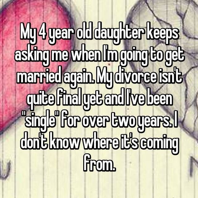 "My 4 year old daughter keeps asking me when I'm going to get married again. My divorce isn't quite final yet and I've been ""single"" for over two years. I don't know where it's coming from."