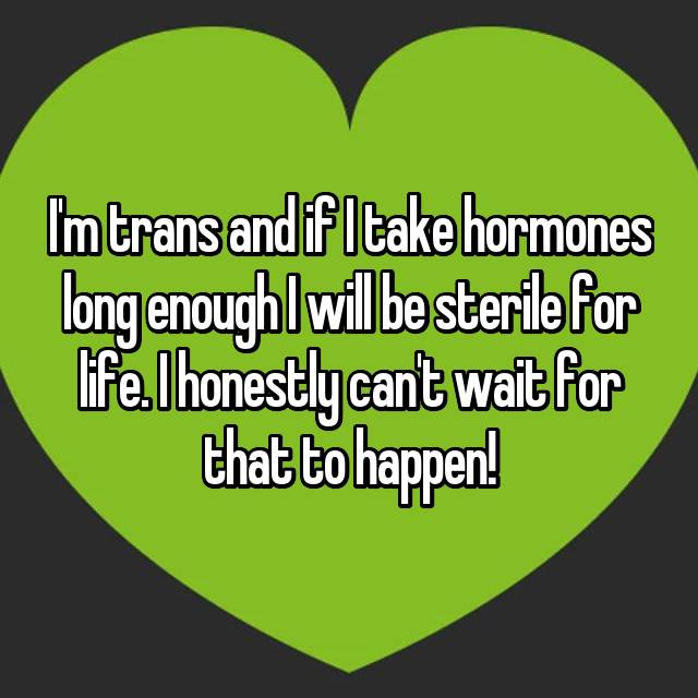 I'm trans and if I take hormones long enough I will be sterile for life. I honestly can't wait for that to happen!