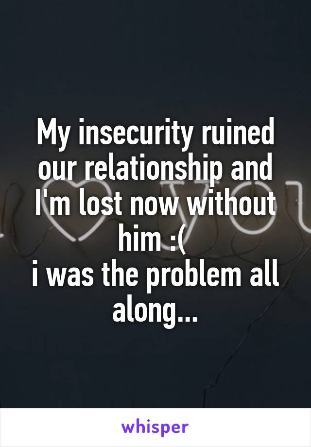 My insecurity ruined our relationship and I'm lost now without him :(  i was the problem all along...