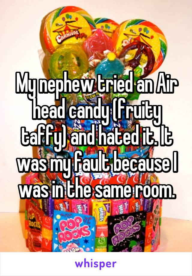 My nephew tried an Air head candy (fruity taffy) and hated it. It was my fault because I was in the same room.