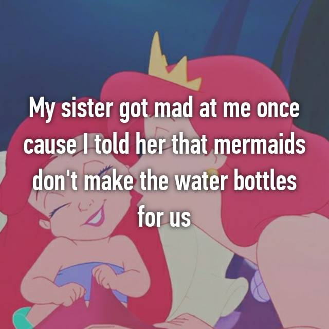 My sister got mad at me once cause I told her that mermaids don't make the water bottles for us