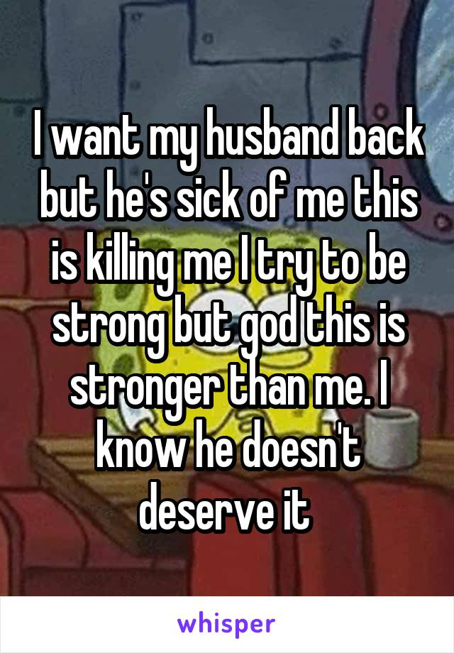 I want my husband back but he's sick of me this is killing