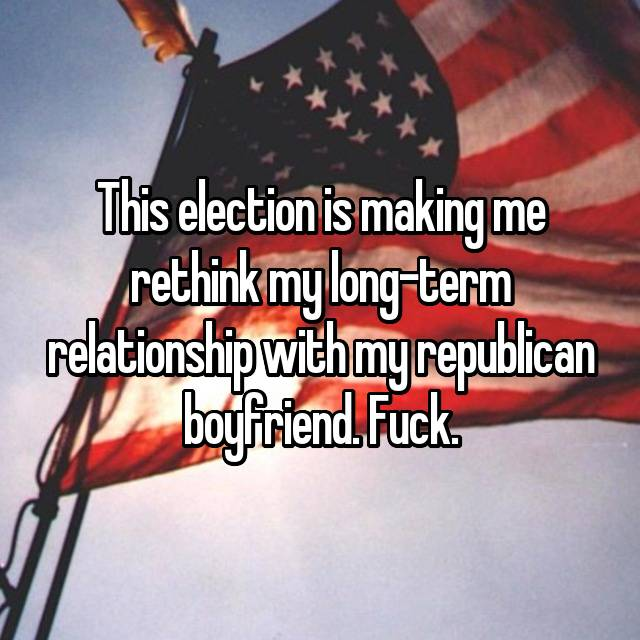 This election is making me rethink my long-term relationship with my republican boyfriend. Fuck.