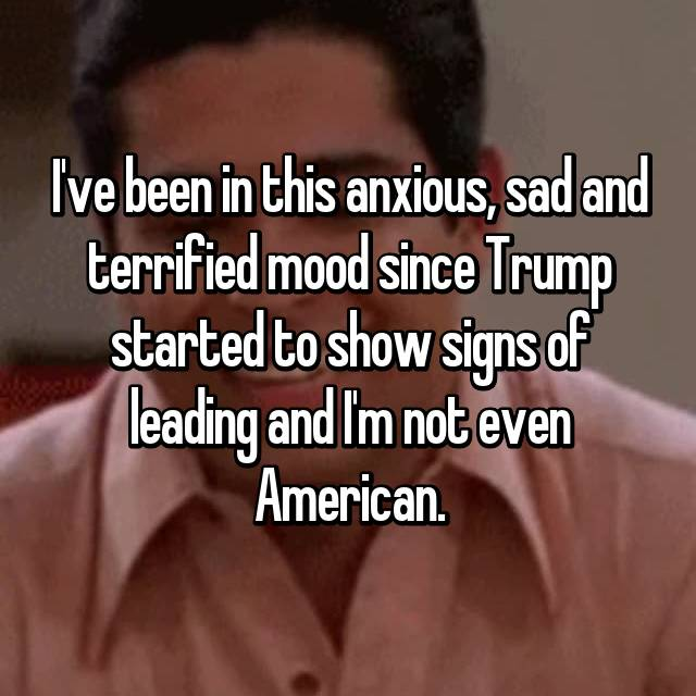 I've been in this anxious, sad and terrified mood since Trump started to show signs of leading and I'm not even American.