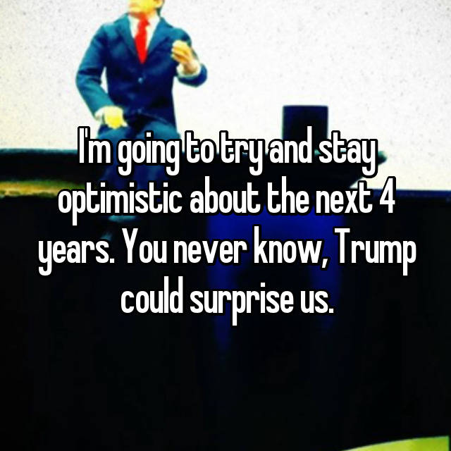I'm going to try and stay optimistic about the next 4 years. You never know, Trump could surprise us.