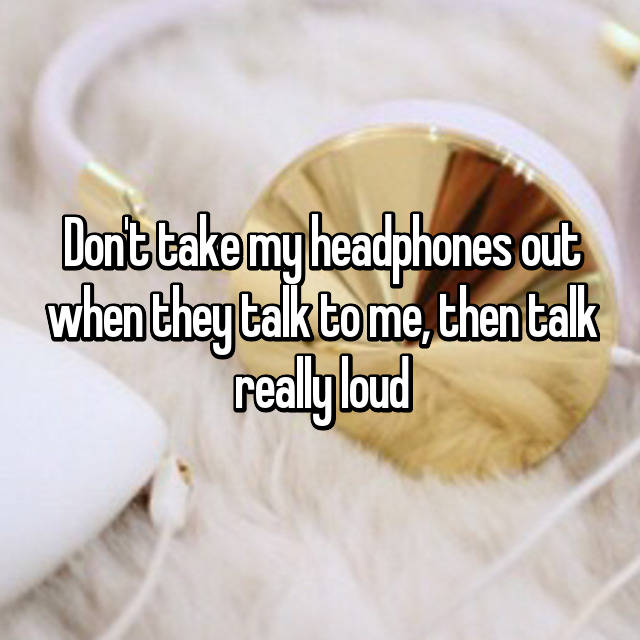 Don't take my headphones out when they talk to me, then talk really loud 😜😂