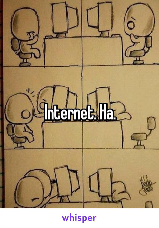 Internet. Ha.