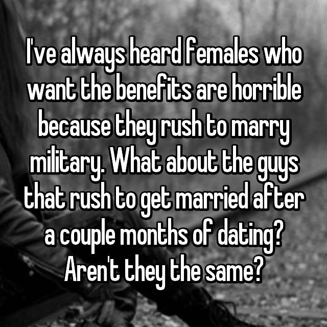 I've always heard females who want the benefits are horrible because they rush to marry military. What about the guys that rush to get married after a couple months of dating? Aren't they the same?