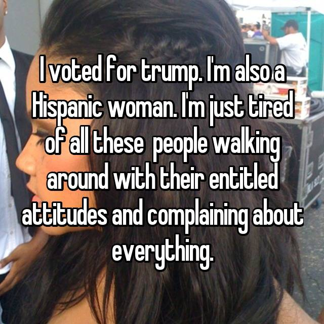 I voted for trump. I'm also a Hispanic woman. I'm just tired of all these  people walking around with their entitled attitudes and complaining about everything.