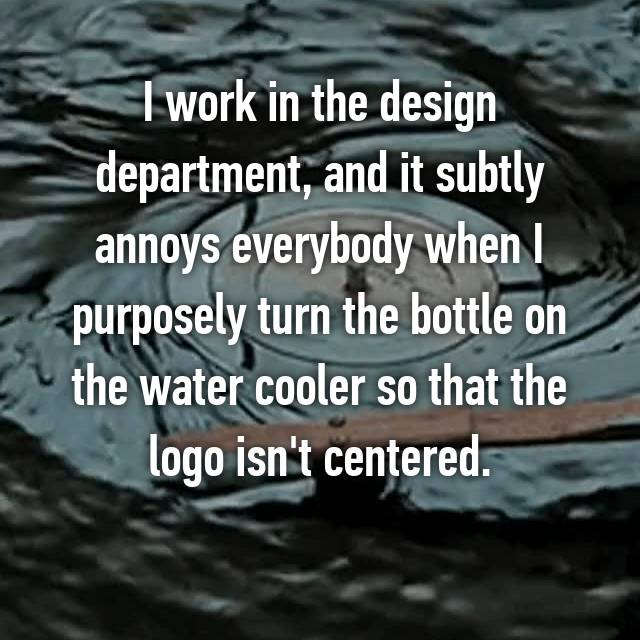 I work in the design department, and it subtly annoys everybody when I purposely turn the bottle on the water cooler so that the logo isn't centered. 😄