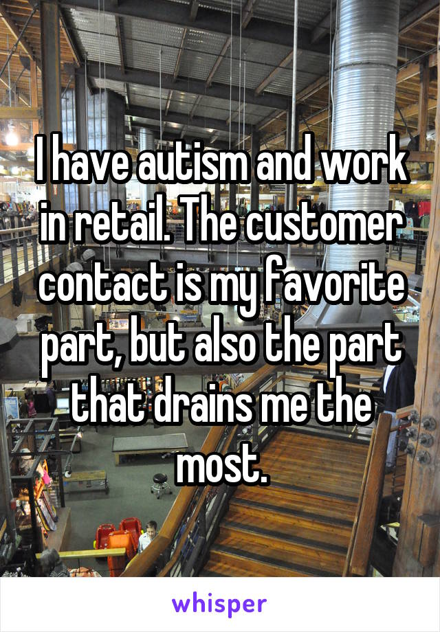 I have autism and work in retail. The customer contact is my favorite part, but also the part that drains me the most.