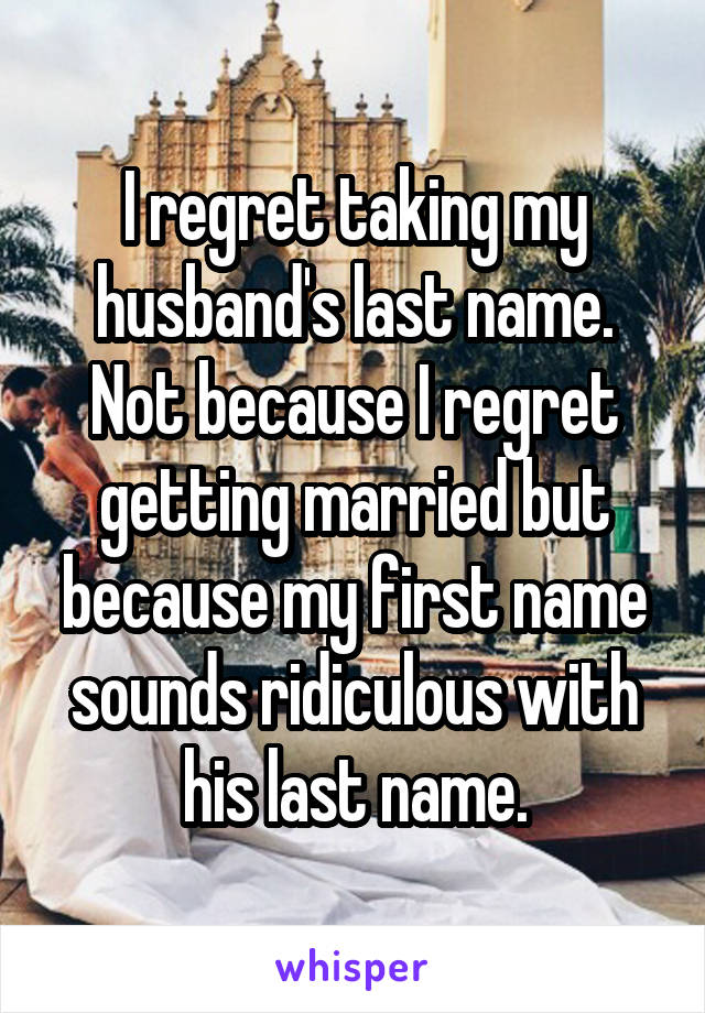 I regret taking my husband's last name. Not because I regret getting married but because my first name sounds ridiculous with his last name.