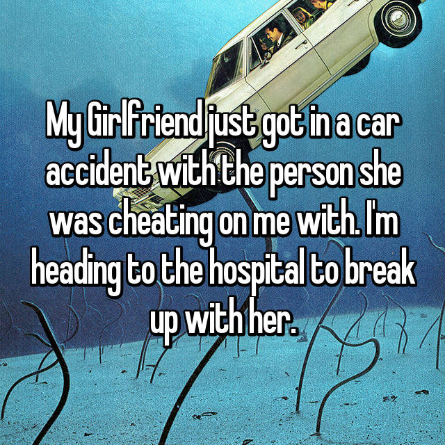 My Girlfriend just got in a car accident with the person she was cheating on me with. I'm heading to the hospital to break up with her.