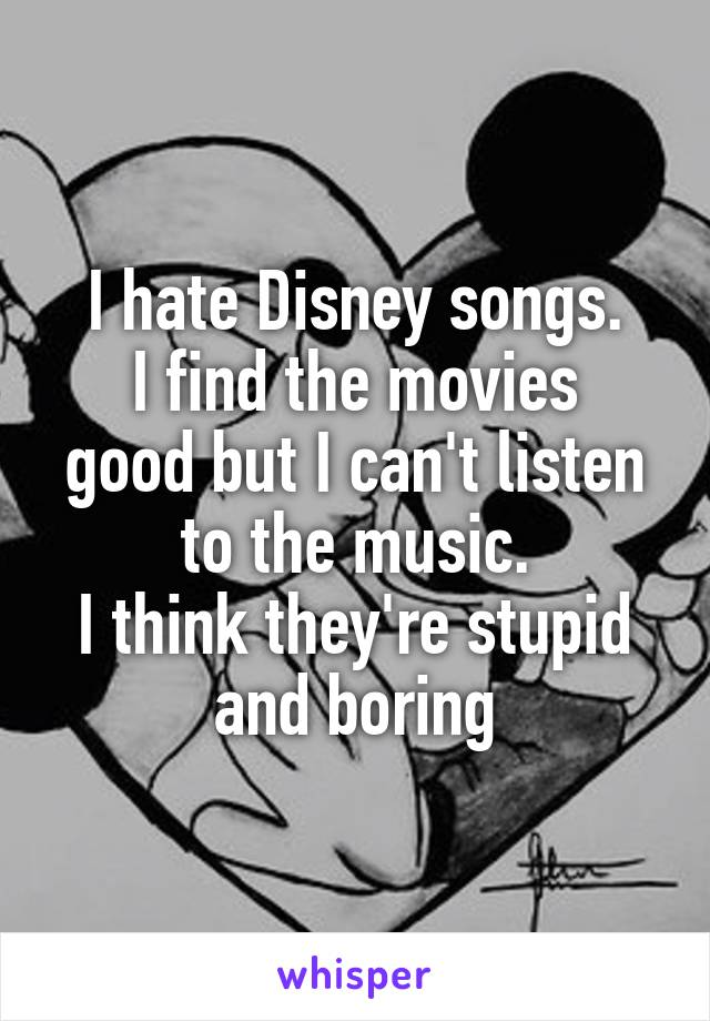 I hate Disney songs. I find the movies good but I can't listen to the music. I think they're stupid and boring