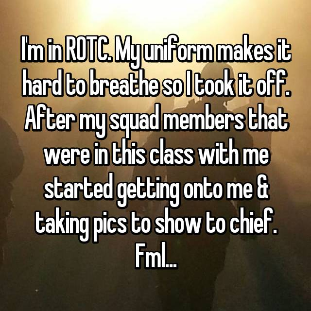 I'm in ROTC. My uniform makes it hard to breathe so I took it off. After my squad members that were in this class with me started getting onto me & taking pics to show to chief. Fml...