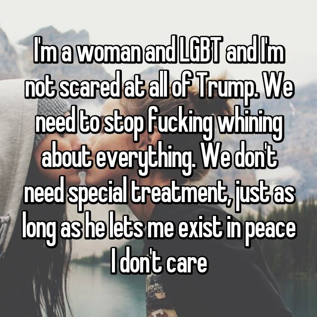 I'm a woman and LGBT and I'm not scared at all of Trump. We need to stop fucking whining about everything. We don't need special treatment, just as long as he lets me exist in peace I don't care